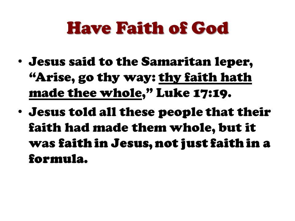 Have Faith of God Jesus said to the Samaritan leper, Arise, go thy way: thy faith hath made thee whole, Luke 17:19.