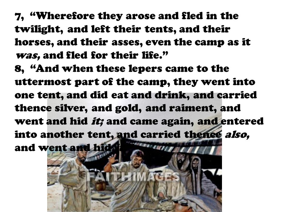 7, Wherefore they arose and fled in the twilight, and left their tents, and their horses, and their asses, even the camp as it was, and fled for their life. 8, And when these lepers came to the uttermost part of the camp, they went into one tent, and did eat and drink, and carried thence silver, and gold, and raiment, and went and hid it; and came again, and entered into another tent, and carried thence also, and went and hid it.