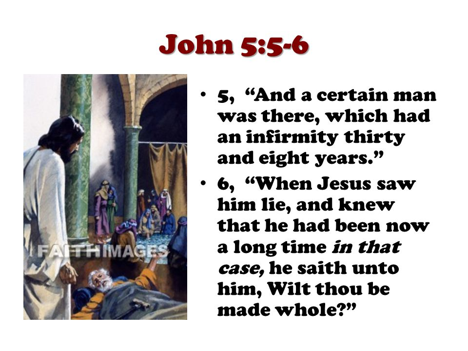 John 5:7-9 7, The impotent man answered him, Sir, I have no man, when the water is troubled, to put me into the pool: but while I am coming, another steppeth down before me. 8, Jesus saith unto him, Rise, take up thy bed, and walk. 9, And immediately the man was made whole, and took up his bed, and walked: and on the same day was the sabbath.