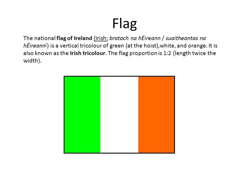 Flag The national flag of Ireland (Irish: bratach na hÉireann / suaitheantas na hÉireann [ ) is a vertical tricolour of green (at the hoist),white, and orange.