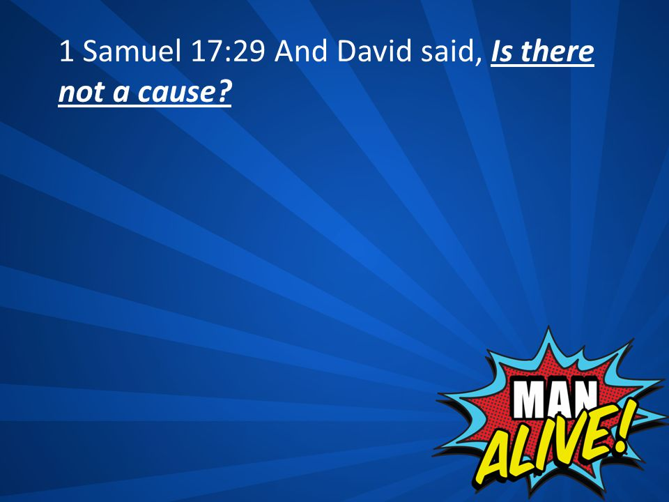 1 Samuel 17:29 And David said, Is there not a cause