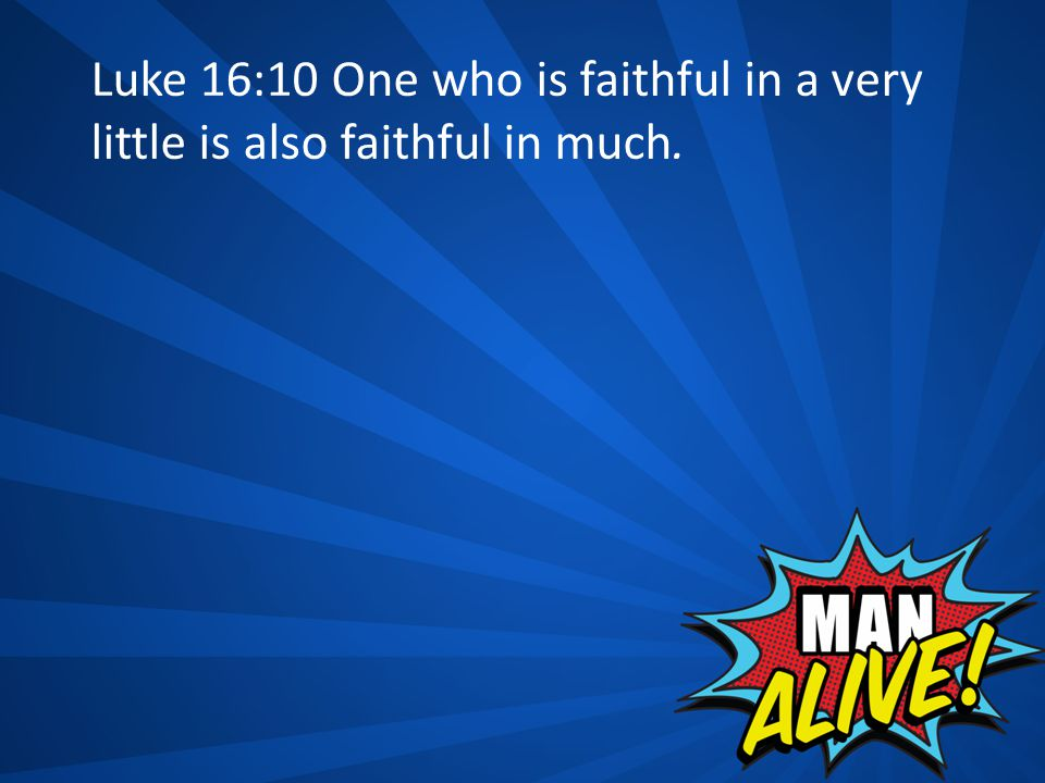 Luke 16:10 One who is faithful in a very little is also faithful in much.