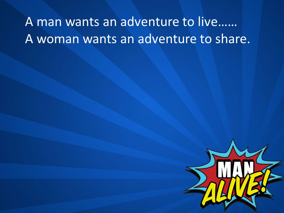 A man wants an adventure to live…… A woman wants an adventure to share.