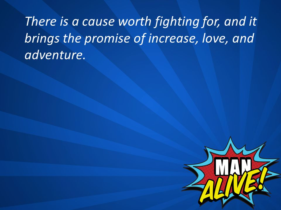 There is a cause worth fighting for, and it brings the promise of increase, love, and adventure.