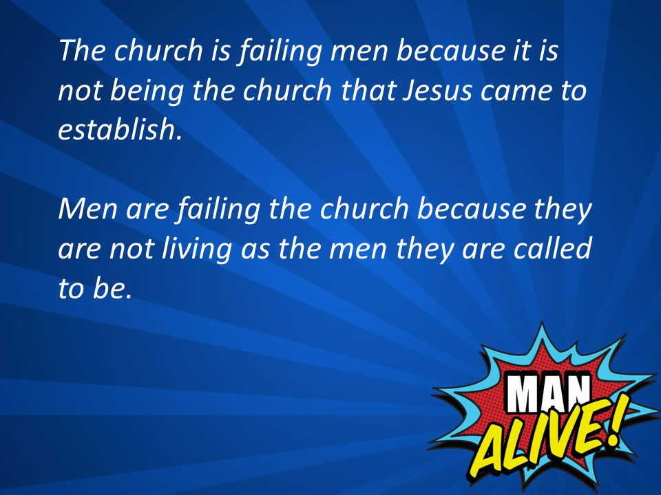 Men are failing the church because they are not living as the men they are called to be.