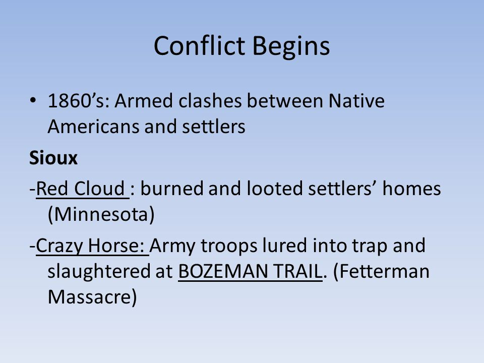 Conflict Begins 1860's: Armed clashes between Native Americans and settlers Sioux -Red Cloud : burned and looted settlers' homes (Minnesota) -Crazy Ho