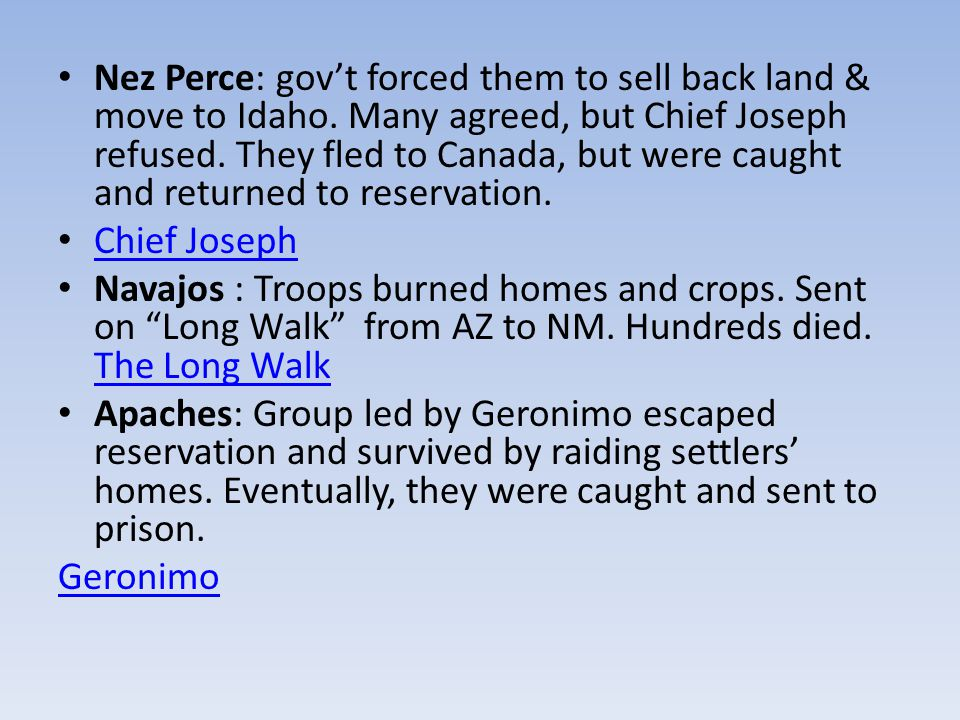Nez Perce: gov't forced them to sell back land & move to Idaho. Many agreed, but Chief Joseph refused. They fled to Canada, but were caught and return