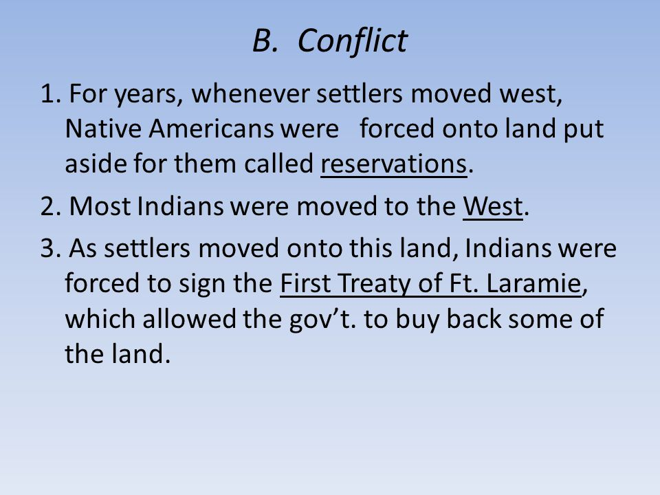 B. Conflict 1. For years, whenever settlers moved west, Native Americans were forced onto land put aside for them called reservations. 2. Most Indians