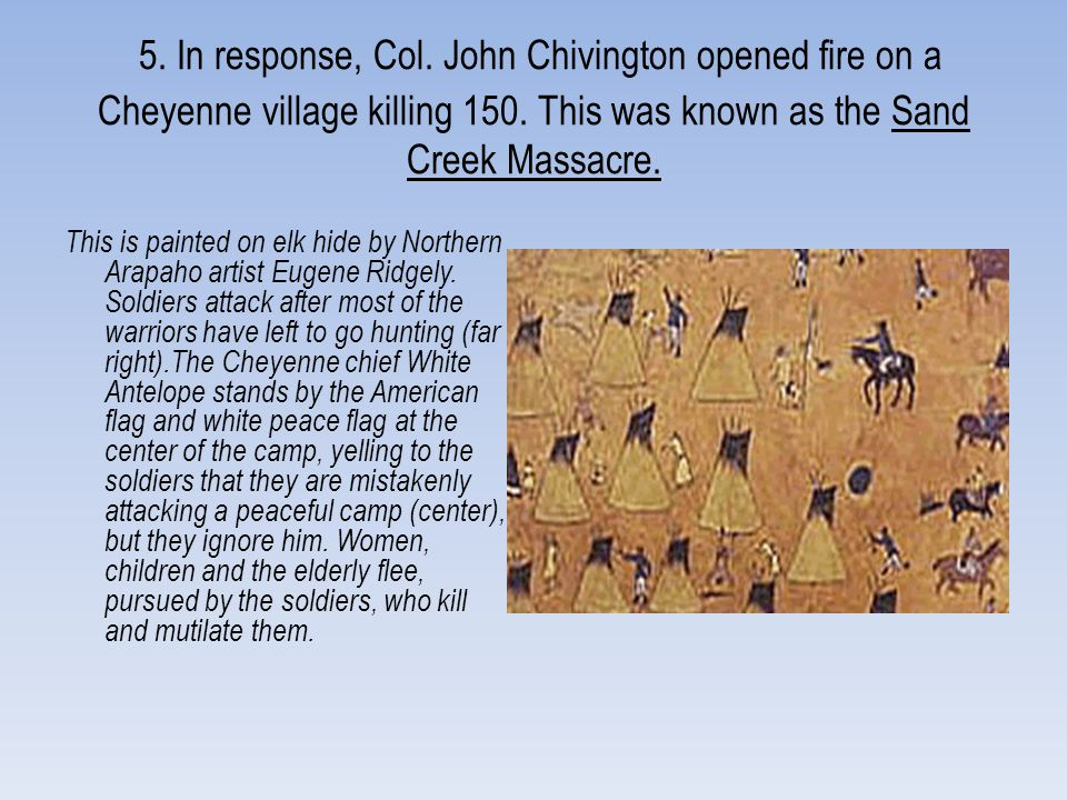 5. In response, Col. John Chivington opened fire on a Cheyenne village killing 150. This was known as the Sand Creek Massacre. This is painted on elk