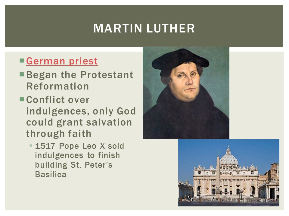  German priest German priest  Began the Protestant Reformation  Conflict over indulgences, only God could grant salvation through faith  1517 Pope