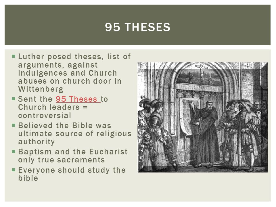  Luther posed theses, list of arguments, against indulgences and Church abuses on church door in Wittenberg  Sent the 95 Theses to Church leaders =