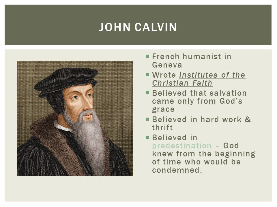  French humanist in Geneva  Wrote Institutes of the Christian Faith  Believed that salvation came only from God's grace  Believed in hard work & t