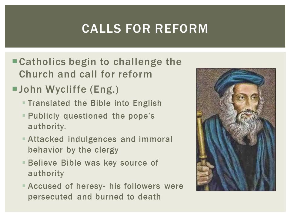  Catholics begin to challenge the Church and call for reform  John Wycliffe (Eng.)  Translated the Bible into English  Publicly questioned the pop