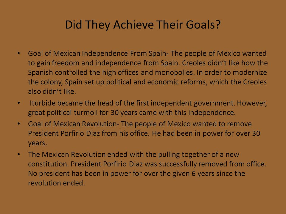 Did They Achieve Their Goals? Goal of Mexican Independence From Spain- The people of Mexico wanted to gain freedom and independence from Spain. Creole