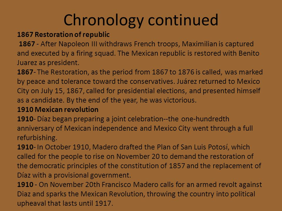 Chronology continued 1867 Restoration of republic 1867 - After Napoleon III withdraws French troops, Maximilian is captured and executed by a firing s