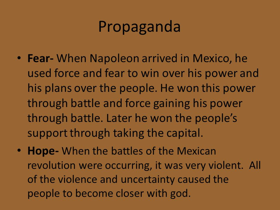 Propaganda Fear- When Napoleon arrived in Mexico, he used force and fear to win over his power and his plans over the people. He won this power throug