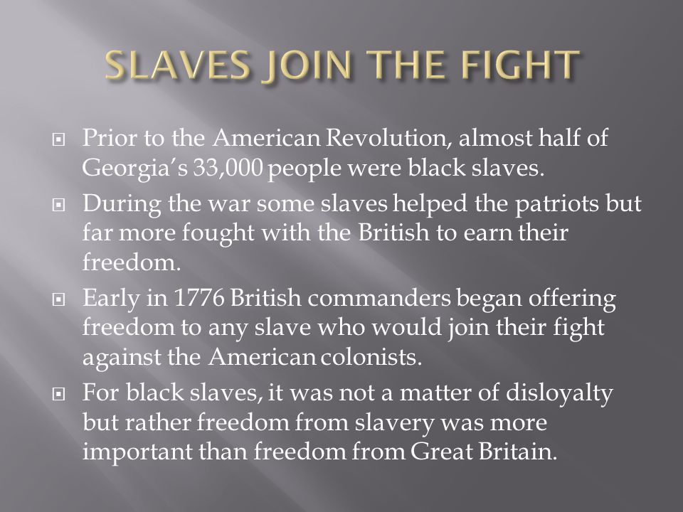  Prior to the American Revolution, almost half of Georgia's 33,000 people were black slaves.  During the war some slaves helped the patriots but far