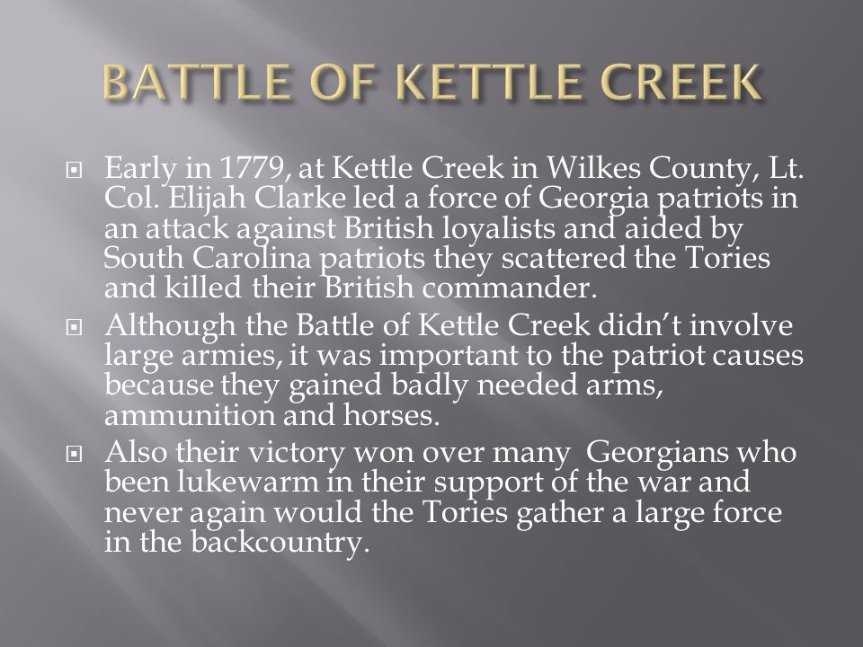  Early in 1779, at Kettle Creek in Wilkes County, Lt. Col. Elijah Clarke led a force of Georgia patriots in an attack against British loyalists and a