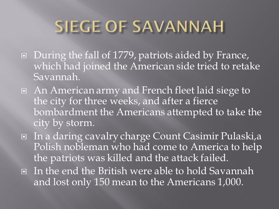  During the fall of 1779, patriots aided by France, which had joined the American side tried to retake Savannah.  An American army and French fleet