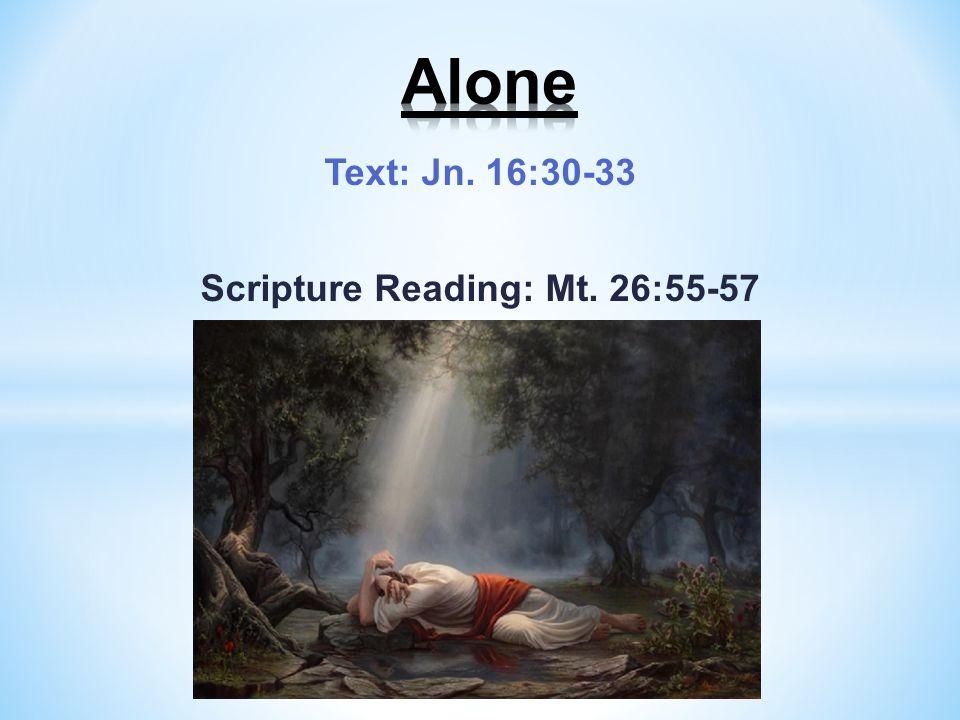 Text: Jn. 16:30-33 Scripture Reading: Mt. 26:55-57