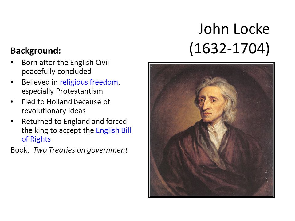 John Locke ( ) Background: Born after the English Civil peacefully concluded Believed in religious freedom, especially Protestantism Fled to Holland because of revolutionary ideas Returned to England and forced the king to accept the English Bill of Rights Book: Two Treaties on government
