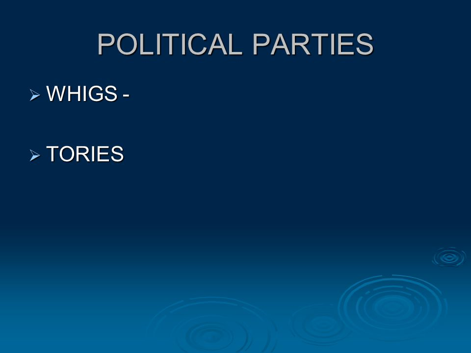POLITICAL PARTIES  WHIGS -  TORIES