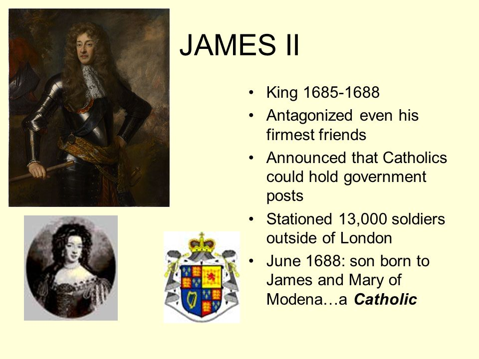 JAMES II King 1685-1688 Antagonized even his firmest friends Announced that Catholics could hold government posts Stationed 13,000 soldiers outside of London June 1688: son born to James and Mary of Modena…a Catholic