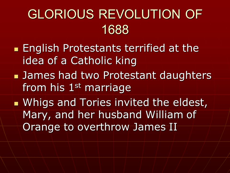 GLORIOUS REVOLUTION OF 1688 English Protestants terrified at the idea of a Catholic king English Protestants terrified at the idea of a Catholic king James had two Protestant daughters from his 1 st marriage James had two Protestant daughters from his 1 st marriage Whigs and Tories invited the eldest, Mary, and her husband William of Orange to overthrow James II Whigs and Tories invited the eldest, Mary, and her husband William of Orange to overthrow James II