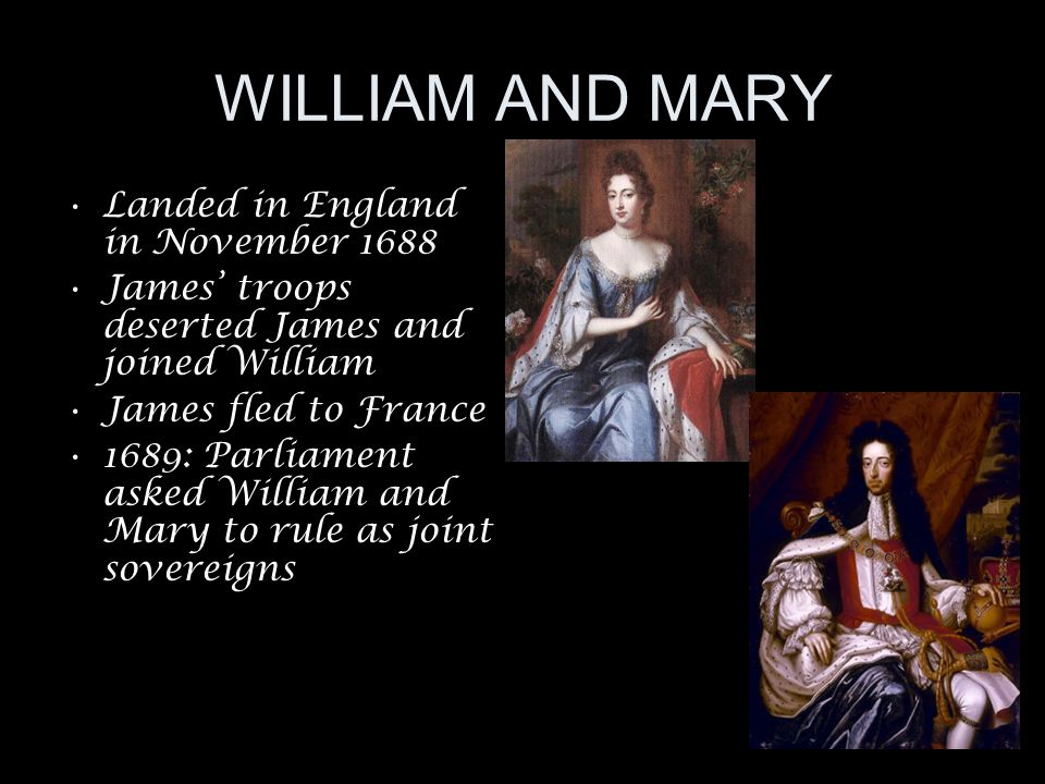 WILLIAM AND MARY Landed in England in November 1688 James' troops deserted James and joined William James fled to France 1689: Parliament asked William and Mary to rule as joint sovereigns