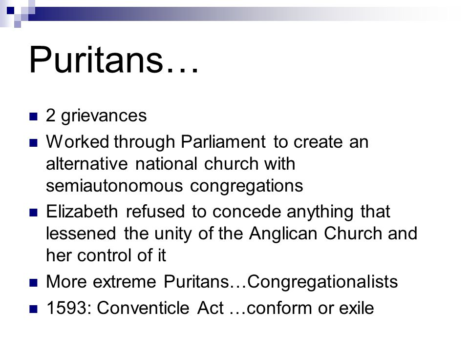 Puritans… 2 grievances Worked through Parliament to create an alternative national church with semiautonomous congregations Elizabeth refused to concede anything that lessened the unity of the Anglican Church and her control of it More extreme Puritans…Congregationalists 1593: Conventicle Act …conform or exile