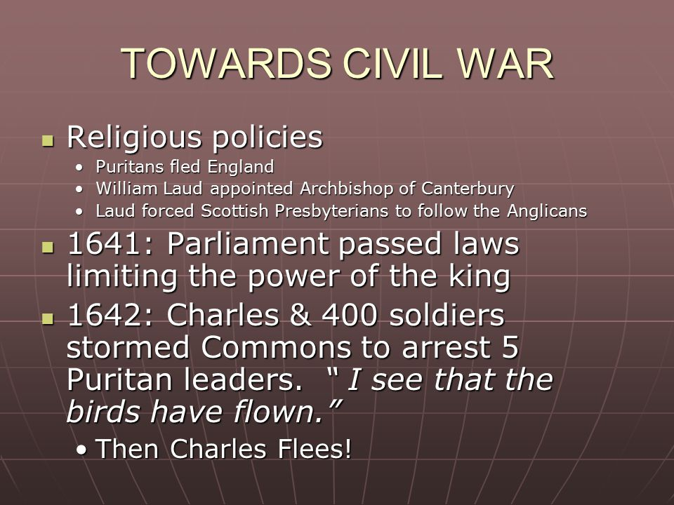 TOWARDS CIVIL WAR Religious policies Religious policies Puritans fled EnglandPuritans fled England William Laud appointed Archbishop of CanterburyWilliam Laud appointed Archbishop of Canterbury Laud forced Scottish Presbyterians to follow the AnglicansLaud forced Scottish Presbyterians to follow the Anglicans 1641: Parliament passed laws limiting the power of the king 1641: Parliament passed laws limiting the power of the king 1642: Charles & 400 soldiers stormed Commons to arrest 5 Puritan leaders.