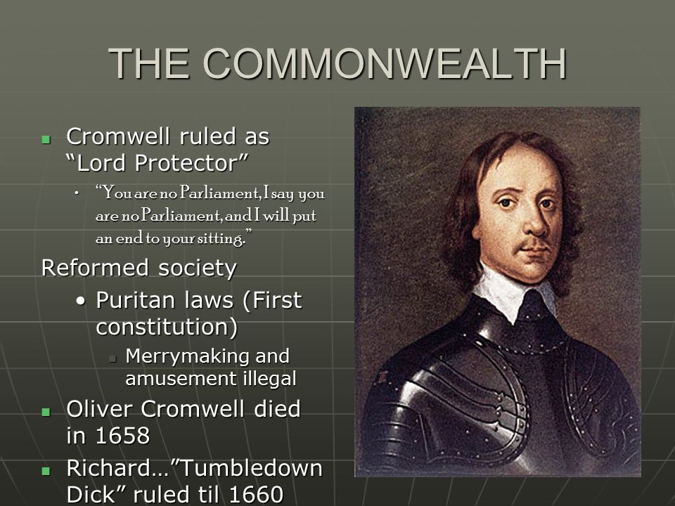 THE COMMONWEALTH Cromwell ruled as Lord Protector Cromwell ruled as Lord Protector You are no Parliament, I say you are no Parliament, and I will put an end to your sitting. You are no Parliament, I say you are no Parliament, and I will put an end to your sitting. Reformed society Puritan laws (First constitution)Puritan laws (First constitution) Merrymaking and amusement illegal Merrymaking and amusement illegal Oliver Cromwell died in 1658 Oliver Cromwell died in 1658 Richard… Tumbledown Dick ruled til 1660 Richard… Tumbledown Dick ruled til 1660