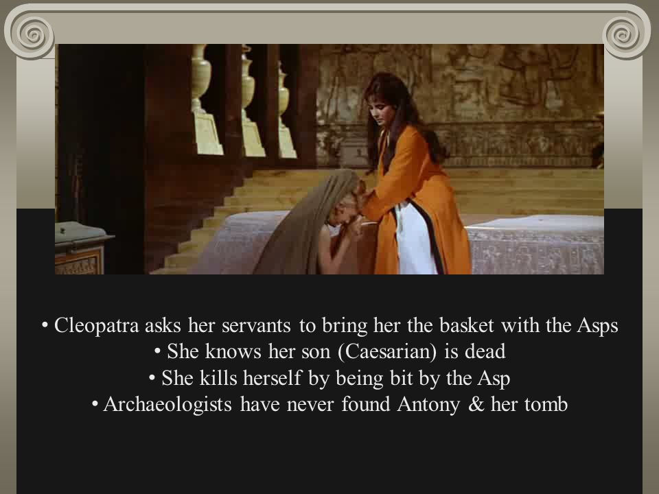 Cleopatra asks her servants to bring her the basket with the Asps She knows her son (Caesarian) is dead She kills herself by being bit by the Asp Arch