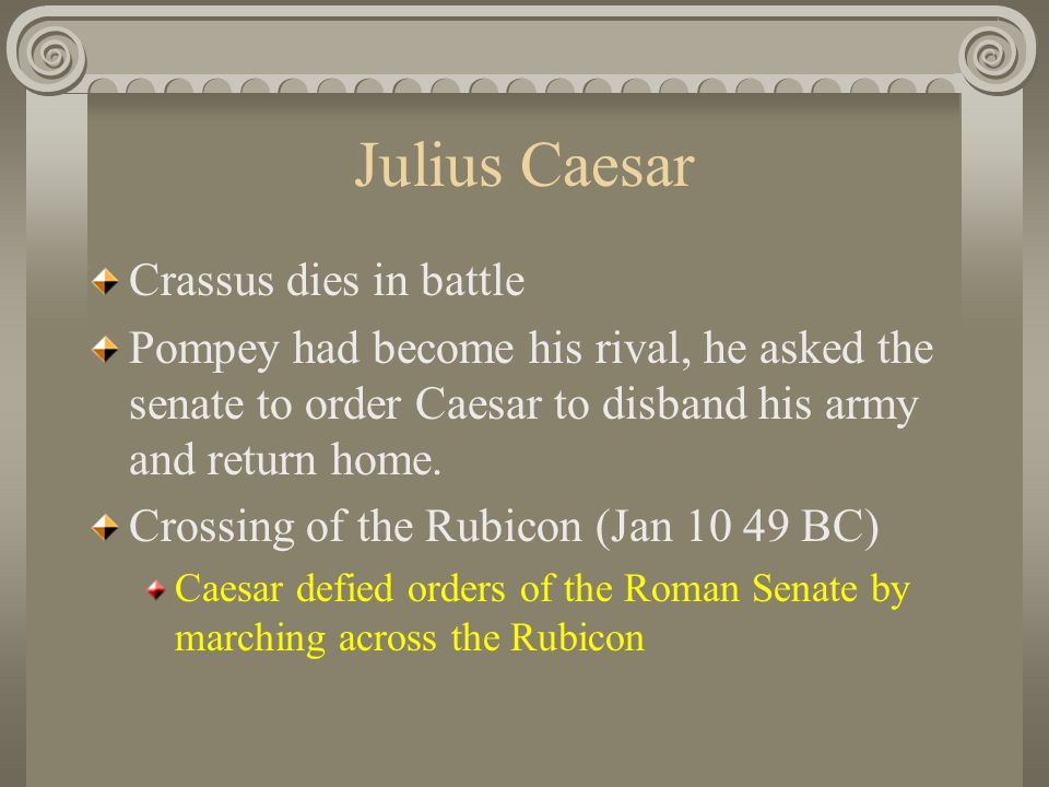 Julius Caesar Crassus dies in battle Pompey had become his rival, he asked the senate to order Caesar to disband his army and return home. Crossing of