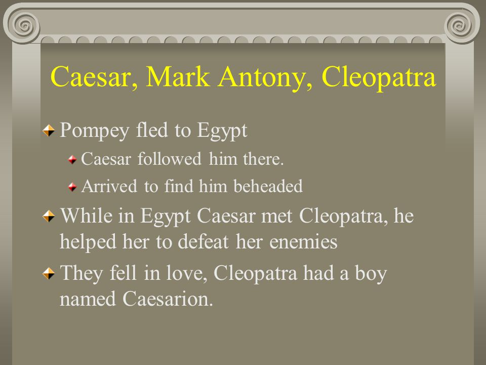 Caesar, Mark Antony, Cleopatra Cleopatra returned home after Caesar's death Later she would meet Mark Antony in Egypt Mark Antony fell in love with Cleopatra.