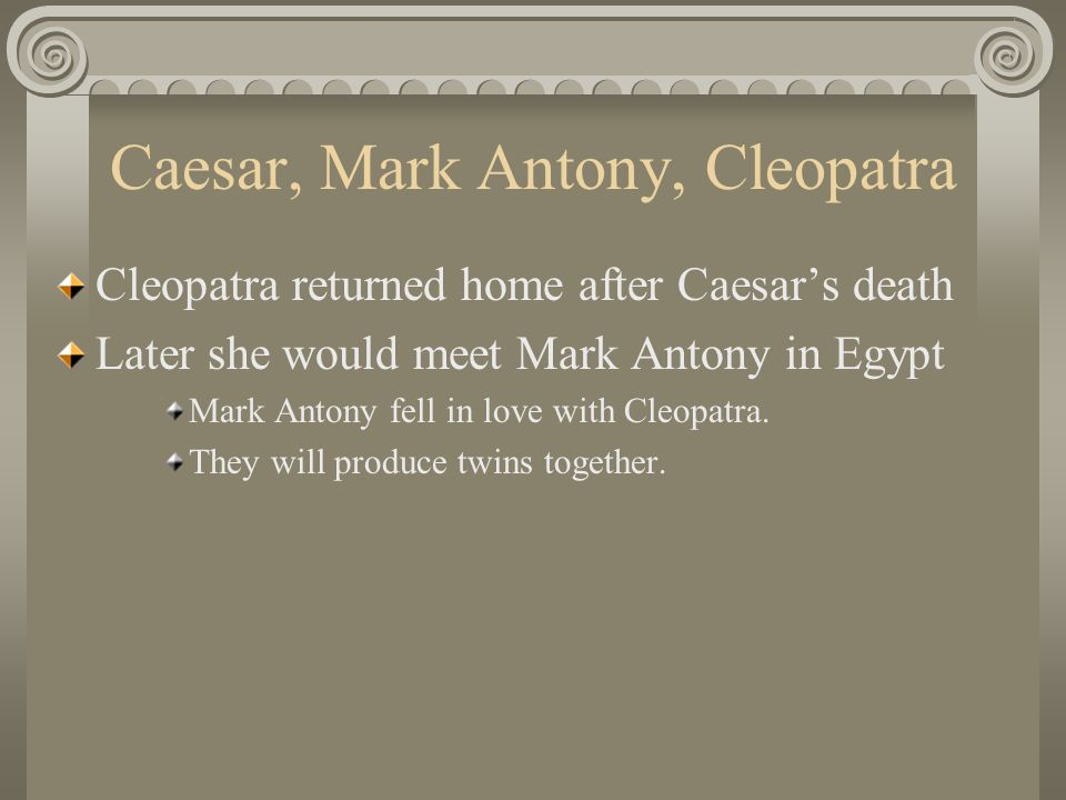 Caesar, Mark Antony, Cleopatra Cleopatra returned home after Caesar's death Later she would meet Mark Antony in Egypt Mark Antony fell in love with Cl