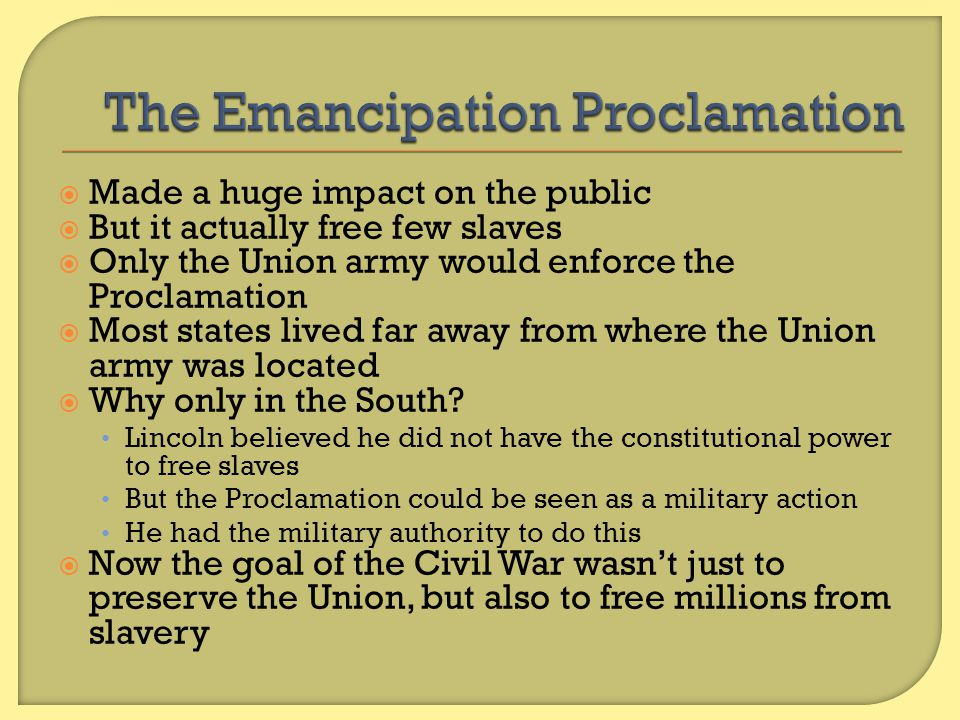  Abolitionists were thrilled We shout for joy that we live to record this righteous decree. – Frederick Douglass Many believed the law should have gone farther They were upset Lincoln had not freed all enslaved people, specifically in the border states  Many Northern Democrats were against the Proclamation They believed the Proclamation would lengthen the war by angering the South The proclamation was monstrous, impudent, and heinous… insulting to God as to man. – Ohio newspaper  Union soldiers support the Proclamation because it angered the rebels  White Southerners were angry Many slaves began to escape to the Union army  No longer supplied the South with labor  Began to provide the Union with soldiers
