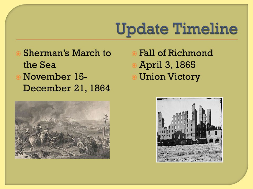  Sherman's March to the Sea  November 15- December 21, 1864  Fall of Richmond  April 3, 1865  Union Victory