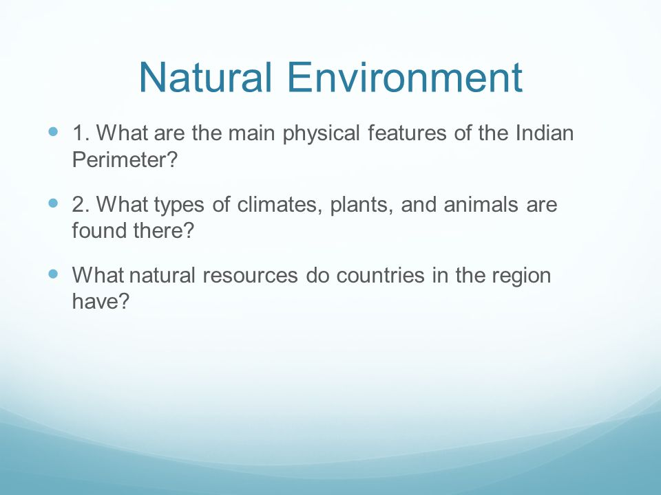 Natural Environment 1. What are the main physical features of the Indian Perimeter? 2. What types of climates, plants, and animals are found there? Wh