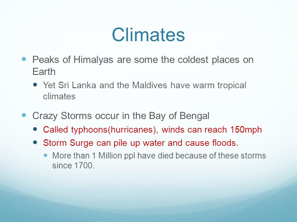 Climates Peaks of Himalyas are some the coldest places on Earth Yet Sri Lanka and the Maldives have warm tropical climates Crazy Storms occur in the Bay of Bengal Called typhoons(hurricanes), winds can reach 150mph Storm Surge can pile up water and cause floods.