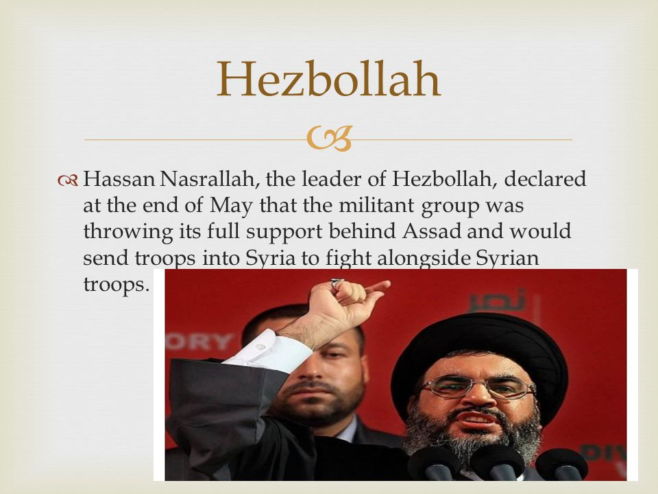   Hassan Nasrallah, the leader of Hezbollah, declared at the end of May that the militant group was throwing its full support behind Assad and would send troops into Syria to fight alongside Syrian troops.