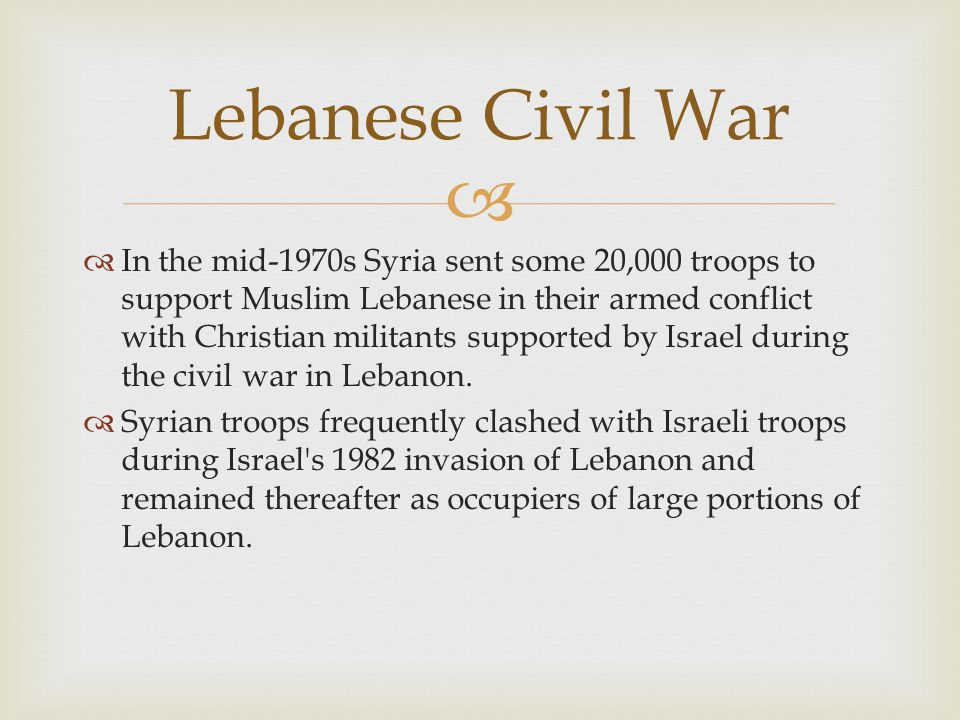   In the mid-1970s Syria sent some 20,000 troops to support Muslim Lebanese in their armed conflict with Christian militants supported by Israel during the civil war in Lebanon.