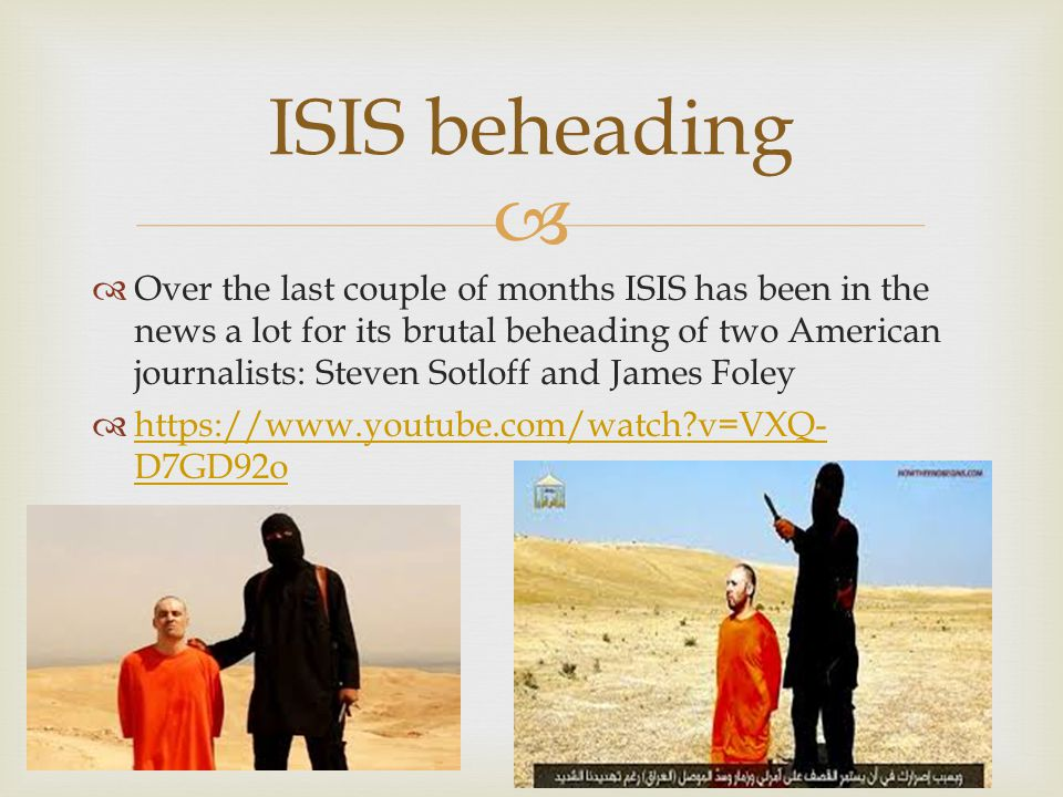   Over the last couple of months ISIS has been in the news a lot for its brutal beheading of two American journalists: Steven Sotloff and James Foley  https://www.youtube.com/watch?v=VXQ- D7GD92o https://www.youtube.com/watch?v=VXQ- D7GD92o ISIS beheading