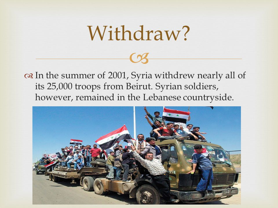  Withdraw.  In the summer of 2001, Syria withdrew nearly all of its 25,000 troops from Beirut.