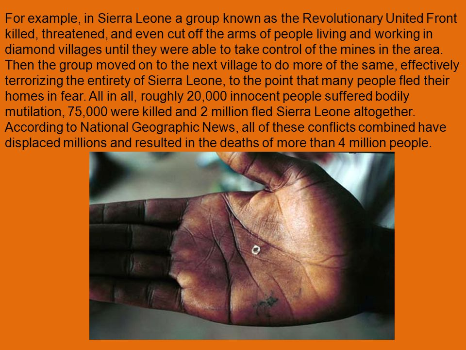 For example, in Sierra Leone a group known as the Revolutionary United Front killed, threatened, and even cut off the arms of people living and working in diamond villages until they were able to take control of the mines in the area.
