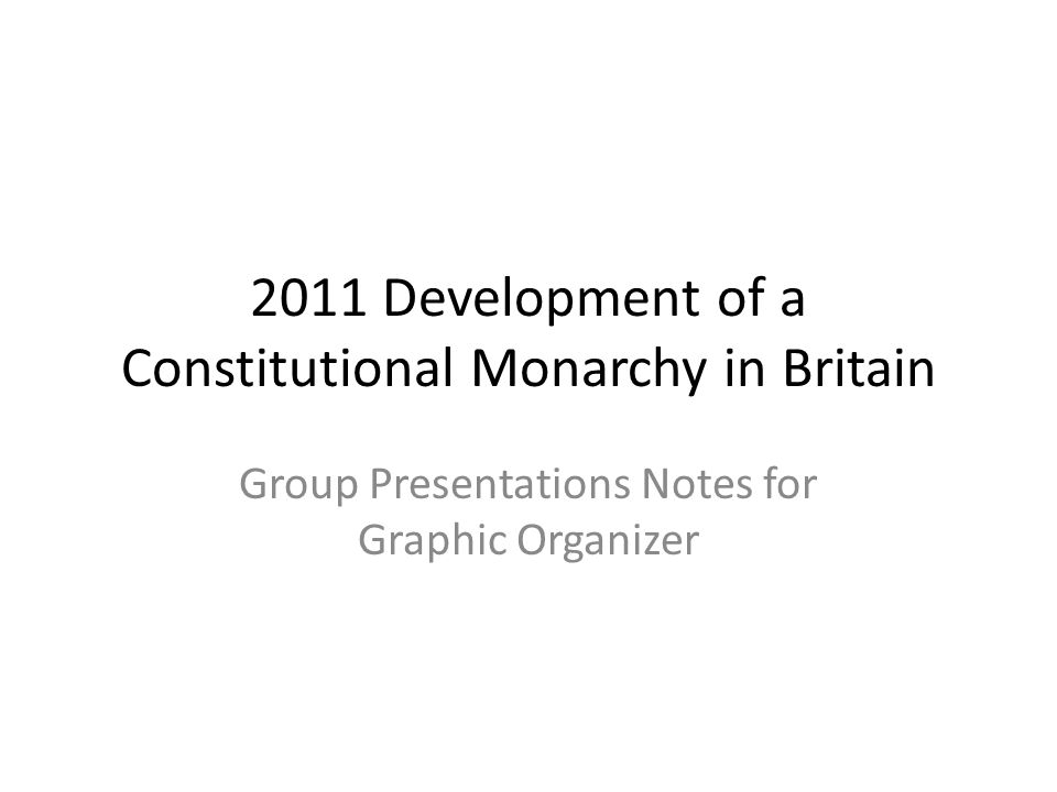 2011 Development of a Constitutional Monarchy in Britain Group Presentations Notes for Graphic Organizer