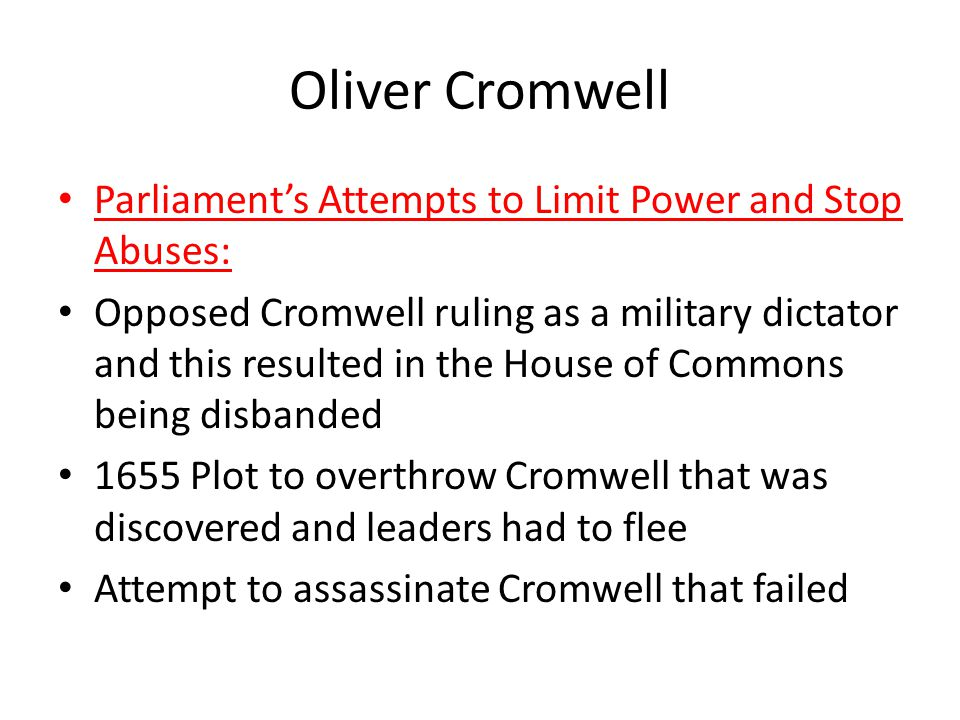 Oliver Cromwell Parliament's Attempts to Limit Power and Stop Abuses: Opposed Cromwell ruling as a military dictator and this resulted in the House of Commons being disbanded 1655 Plot to overthrow Cromwell that was discovered and leaders had to flee Attempt to assassinate Cromwell that failed