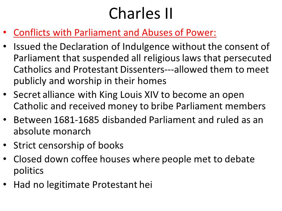 Charles II Conflicts with Parliament and Abuses of Power: Issued the Declaration of Indulgence without the consent of Parliament that suspended all religious laws that persecuted Catholics and Protestant Dissenters---allowed them to meet publicly and worship in their homes Secret alliance with King Louis XIV to become an open Catholic and received money to bribe Parliament members Between 1681-1685 disbanded Parliament and ruled as an absolute monarch Strict censorship of books Closed down coffee houses where people met to debate politics Had no legitimate Protestant hei