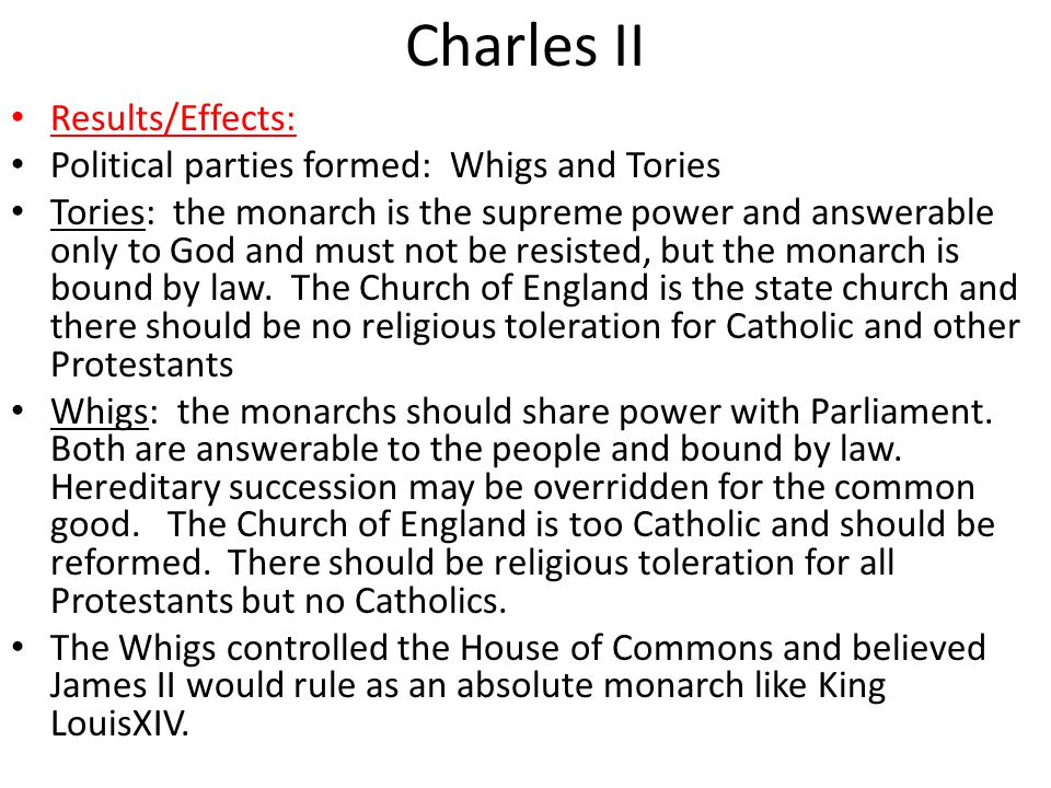Charles II Results/Effects: Political parties formed: Whigs and Tories Tories: the monarch is the supreme power and answerable only to God and must not be resisted, but the monarch is bound by law.