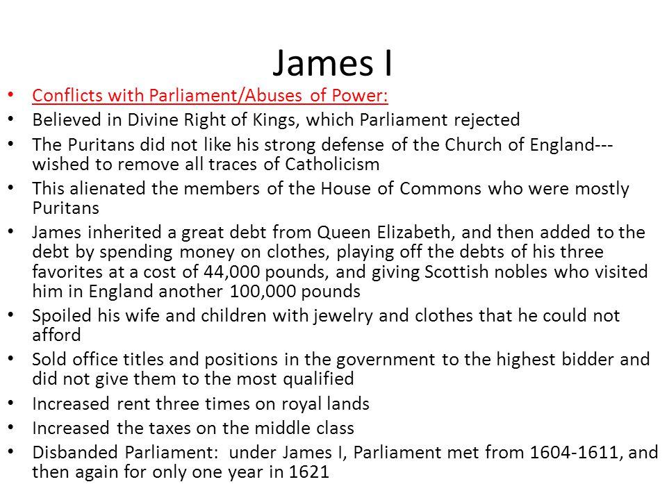 James I Conflicts with Parliament/Abuses of Power: Believed in Divine Right of Kings, which Parliament rejected The Puritans did not like his strong defense of the Church of England--- wished to remove all traces of Catholicism This alienated the members of the House of Commons who were mostly Puritans James inherited a great debt from Queen Elizabeth, and then added to the debt by spending money on clothes, playing off the debts of his three favorites at a cost of 44,000 pounds, and giving Scottish nobles who visited him in England another 100,000 pounds Spoiled his wife and children with jewelry and clothes that he could not afford Sold office titles and positions in the government to the highest bidder and did not give them to the most qualified Increased rent three times on royal lands Increased the taxes on the middle class Disbanded Parliament: under James I, Parliament met from 1604-1611, and then again for only one year in 1621